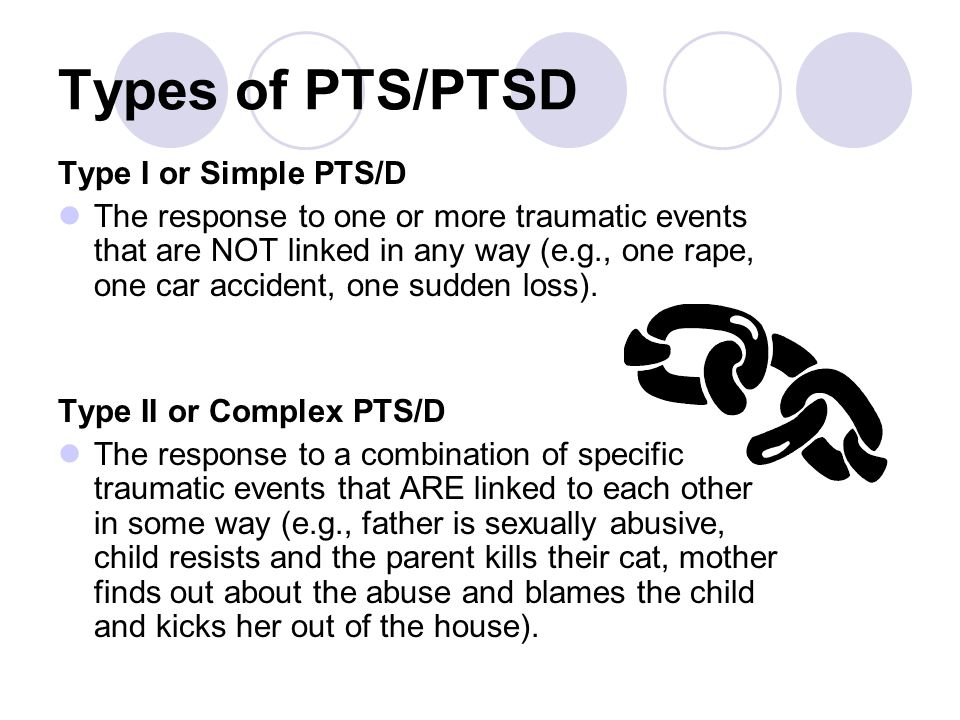 Types of PTS/PTSD Type I or Simple PTS/D The response to one or more traumatic events that are NOT linked in any way (e.g., one rape, one car accident
