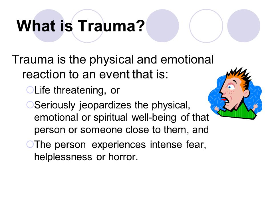 What is Trauma? Trauma is the physical and emotional reaction to an event that is:  Life threatening, or  Seriously jeopardizes the physical, emotio