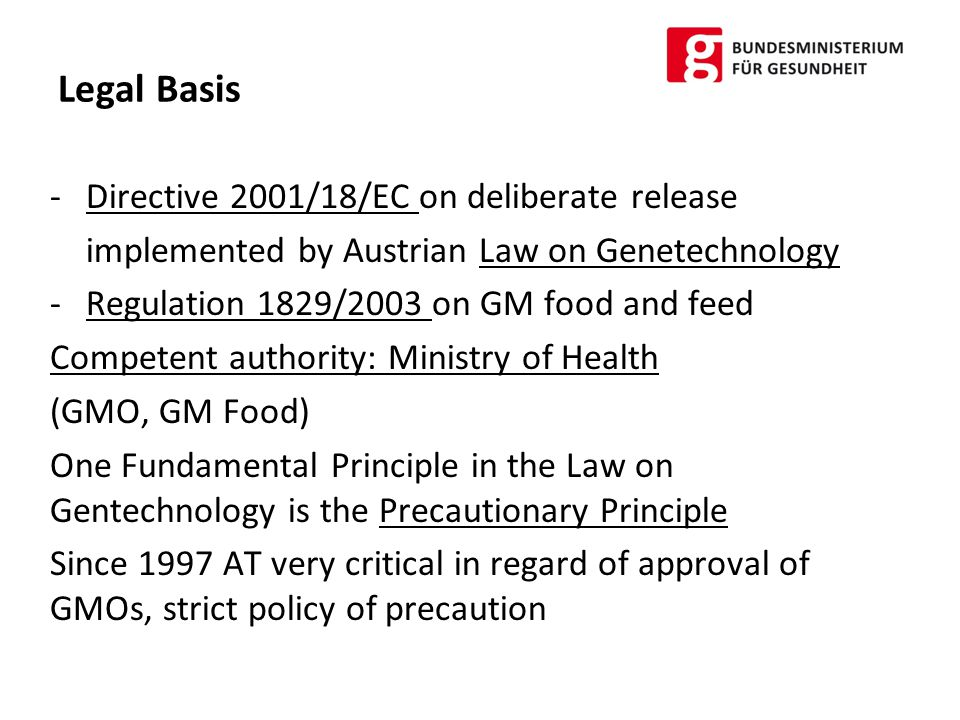 Austrian Bans on GMOs and main reasons 1997: BT- Maize 176 (Syngenta) -ARM gene with possible resistance against ampicillin -Possible unintended effects of BT Toxin on non target organisms -Possible resistance development in target pests 1999: Maize MON 810 -No assessment of indirect and long term effects of the BT – Toxin -Possible unintended effects on benign non target organisms -Possible resistance development in target pests