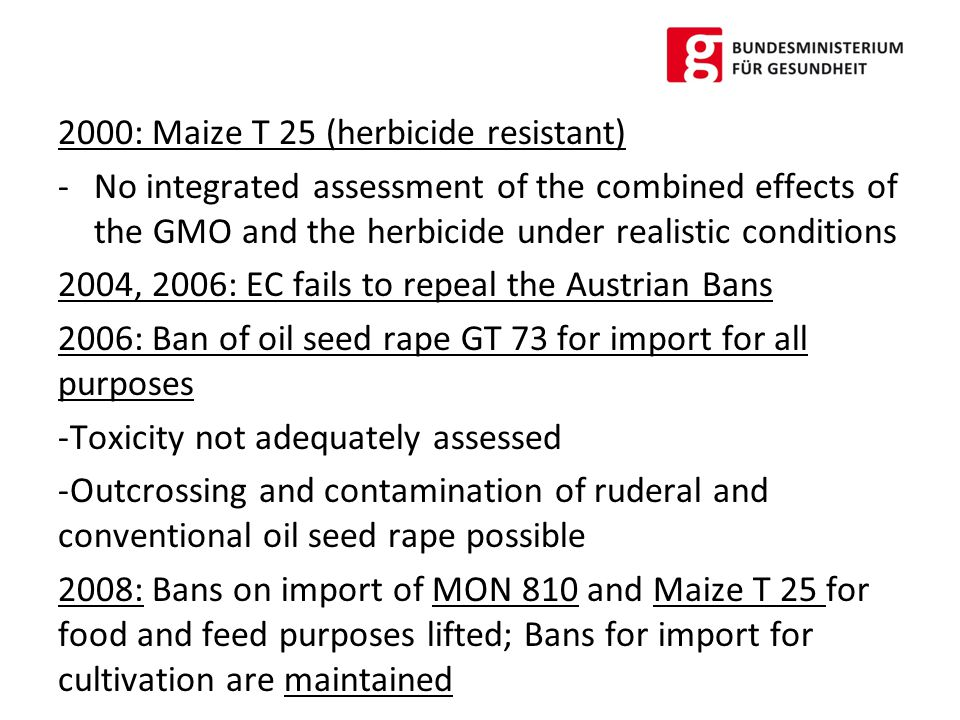 2008: Ban of oil seed rape Ms8xRf3 for similar reasons as for GT 73 Ban of maize MON 863 for import for all purposes -Tests on subchronic toxicity not state of the art -ARM Gene npt II problematic, possibility for transfer of antibiotic resistance against kanamycin, neomycin an other antibiotics not sufficiently assessed