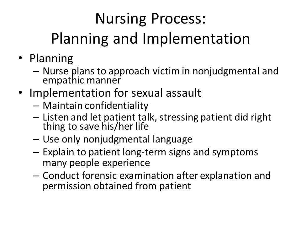 Nursing Process: Planning and Implementation Planning – Nurse plans to approach victim in nonjudgmental and empathic manner Implementation for sexual assault – Maintain confidentiality – Listen and let patient talk, stressing patient did right thing to save his/her life – Use only nonjudgmental language – Explain to patient long-term signs and symptoms many people experience – Conduct forensic examination after explanation and permission obtained from patient