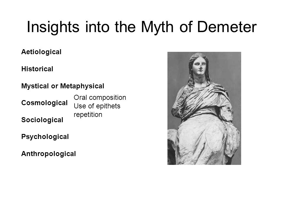 Insights into the Myth of Demeter Aetiological Historical Mystical or Metaphysical Cosmological Sociological Psychological Anthropological Oral composition Use of epithets repetition