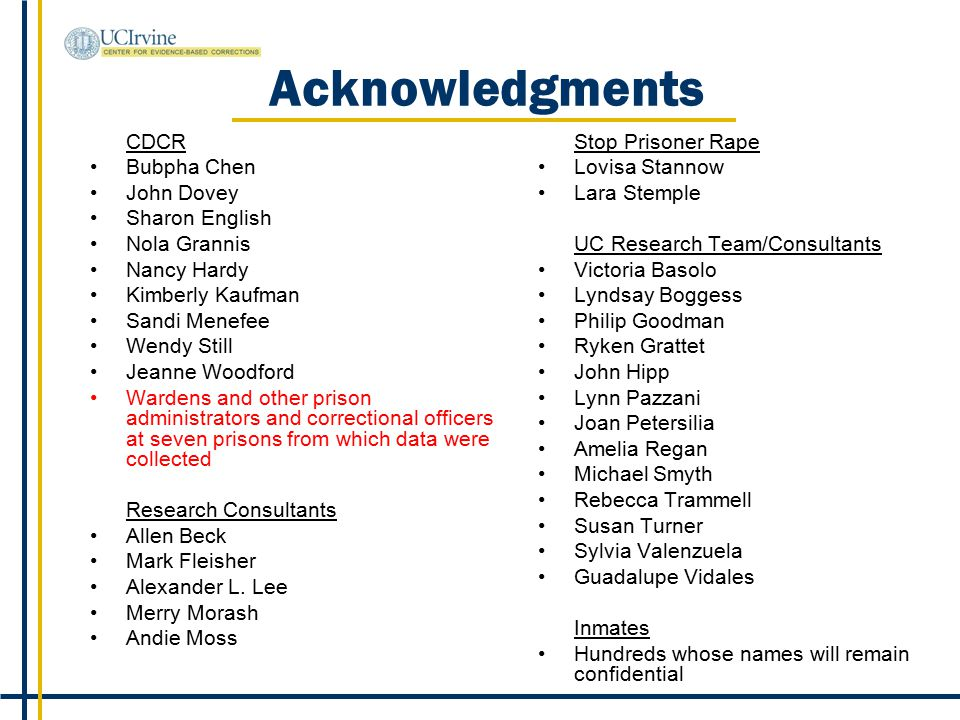Acknowledgments CDCR Bubpha Chen John Dovey Sharon English Nola Grannis Nancy Hardy Kimberly Kaufman Sandi Menefee Wendy Still Jeanne Woodford Wardens and other prison administrators and correctional officers at seven prisons from which data were collected Research Consultants Allen Beck Mark Fleisher Alexander L.