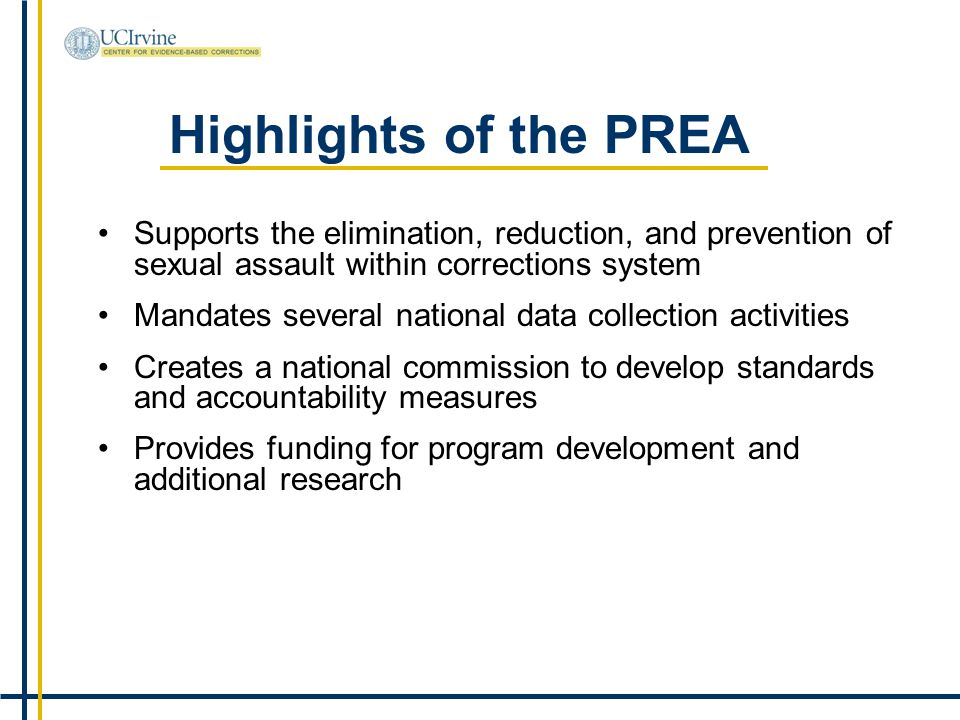 Highlights of the PREA Supports the elimination, reduction, and prevention of sexual assault within corrections system Mandates several national data collection activities Creates a national commission to develop standards and accountability measures Provides funding for program development and additional research