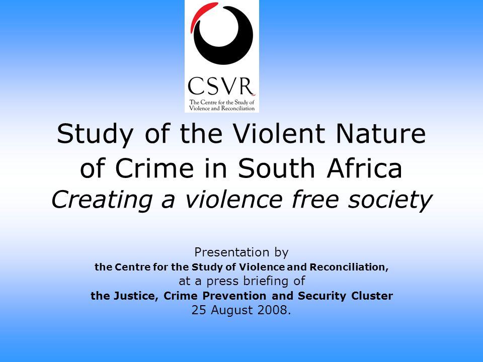 Study of the Violent Nature of Crime in South Africa Creating a violence free society Presentation by the Centre for the Study of Violence and Reconci