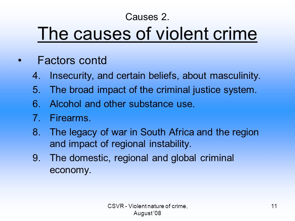 CSVR - Violent nature of crime, August '08 11 Causes 2. The causes of violent crime Factors contd 4.Insecurity, and certain beliefs, about masculinity