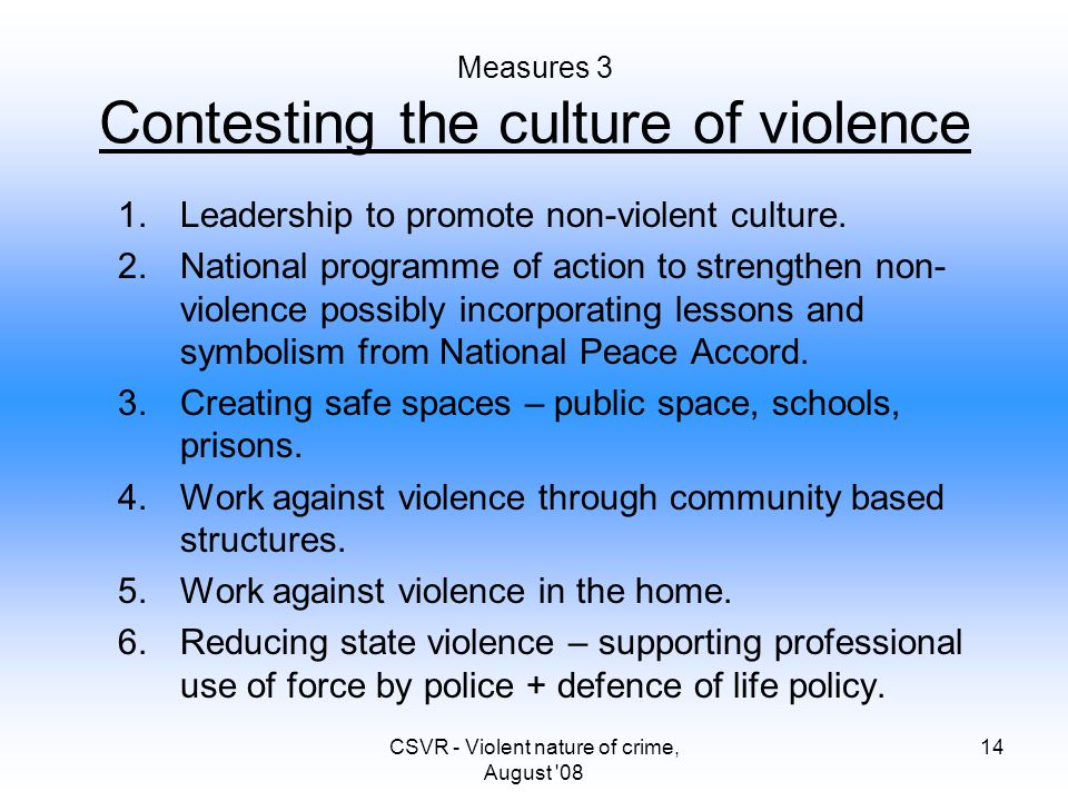 CSVR - Violent nature of crime, August '08 14 Measures 3 Contesting the culture of violence 1.Leadership to promote non-violent culture. 2.National pr
