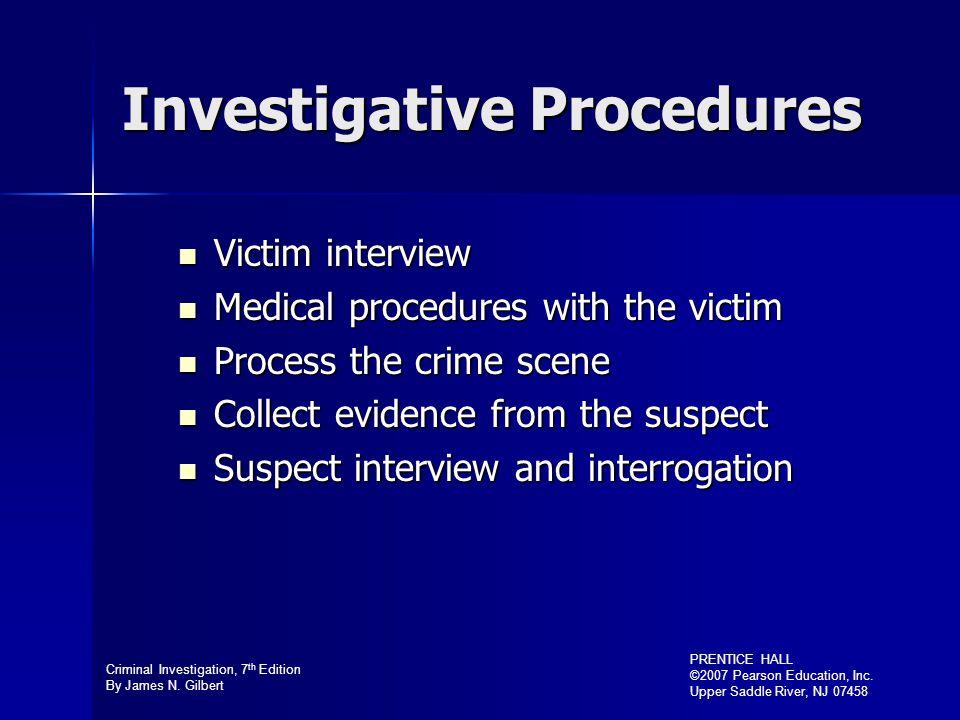 Criminal Investigation, 7 th Edition By James N. Gilbert PRENTICE HALL ©2007 Pearson Education, Inc. Upper Saddle River, NJ 07458 Investigative Proced