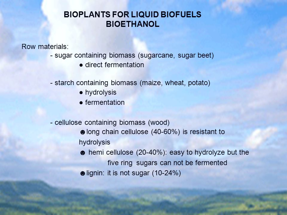BIOPLANTS FOR LIQUID BIOFUELS BIOETHANOL Row materials: - sugar containing biomass (sugarcane, sugar beet) ● direct fermentation - starch containing b
