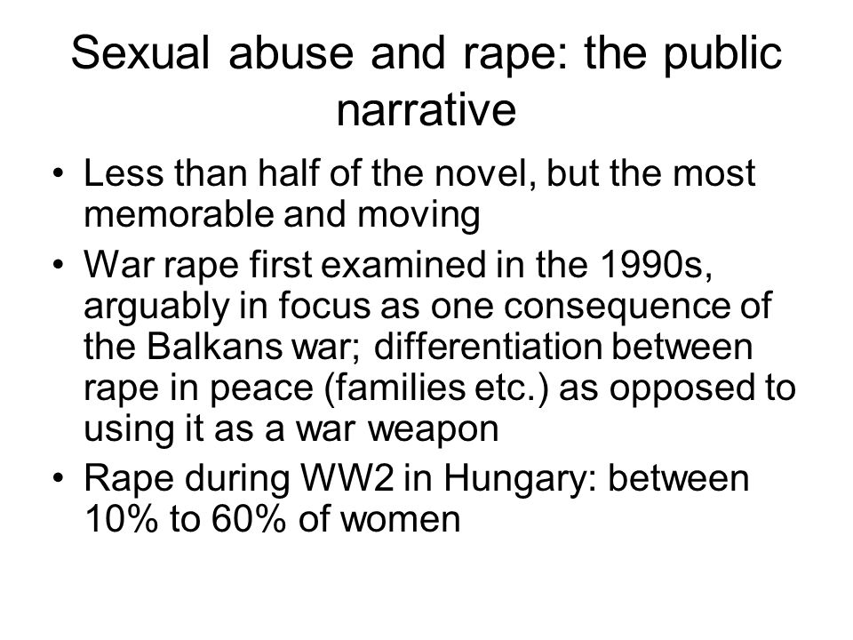 Sexual abuse and rape: the public narrative Less than half of the novel, but the most memorable and moving War rape first examined in the 1990s, arguably in focus as one consequence of the Balkans war; differentiation between rape in peace (families etc.) as opposed to using it as a war weapon Rape during WW2 in Hungary: between 10% to 60% of women