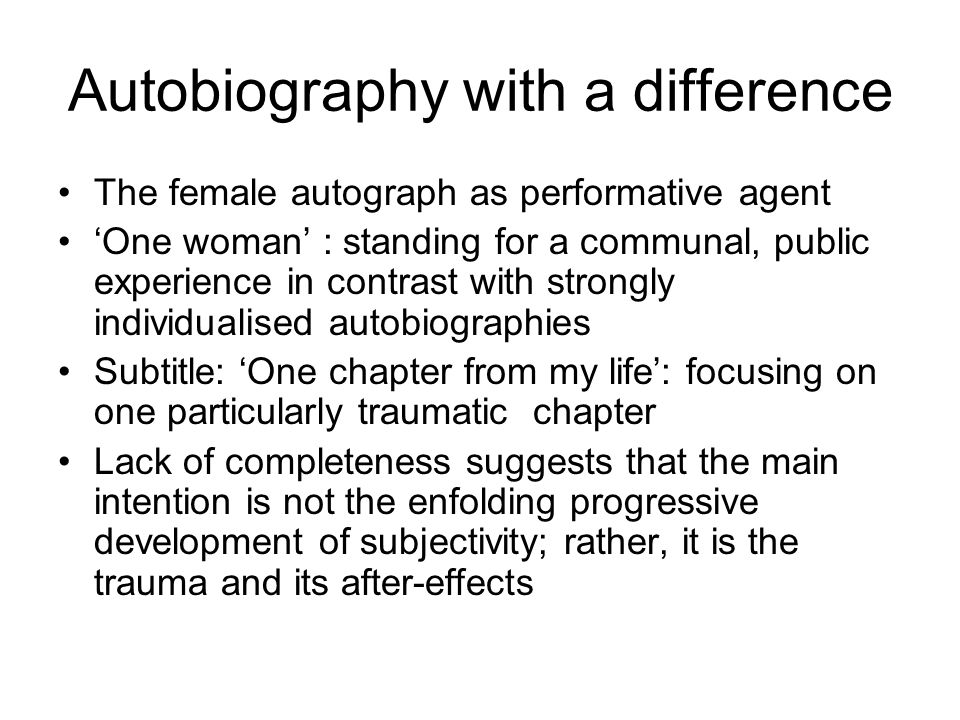 Autobiography with a difference The female autograph as performative agent 'One woman' : standing for a communal, public experience in contrast with strongly individualised autobiographies Subtitle: 'One chapter from my life': focusing on one particularly traumatic chapter Lack of completeness suggests that the main intention is not the enfolding progressive development of subjectivity; rather, it is the trauma and its after-effects