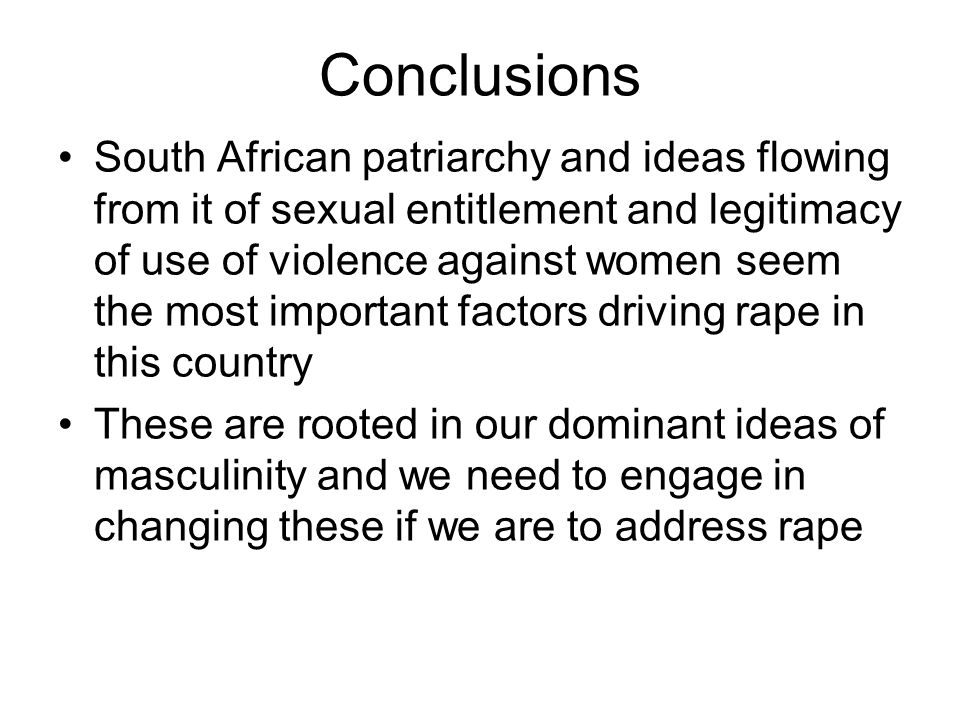Conclusions South African patriarchy and ideas flowing from it of sexual entitlement and legitimacy of use of violence against women seem the most important factors driving rape in this country These are rooted in our dominant ideas of masculinity and we need to engage in changing these if we are to address rape