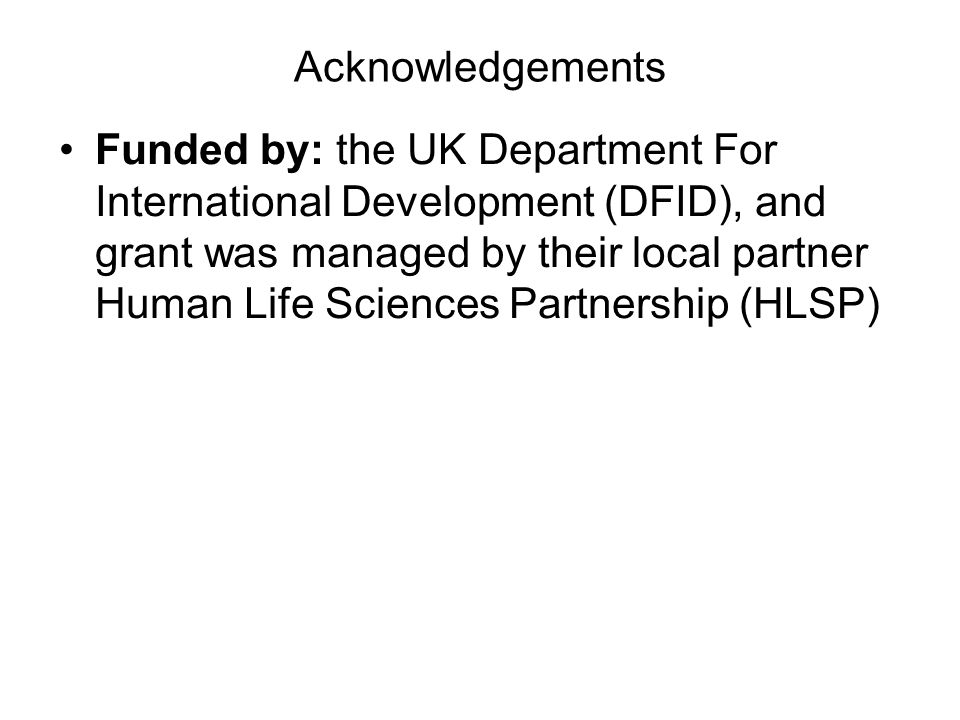 Acknowledgements Funded by: the UK Department For International Development (DFID), and grant was managed by their local partner Human Life Sciences Partnership (HLSP)