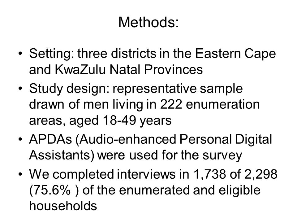 Methods: Setting: three districts in the Eastern Cape and KwaZulu Natal Provinces Study design: representative sample drawn of men living in 222 enumeration areas, aged 18-49 years APDAs (Audio-enhanced Personal Digital Assistants) were used for the survey We completed interviews in 1,738 of 2,298 (75.6% ) of the enumerated and eligible households