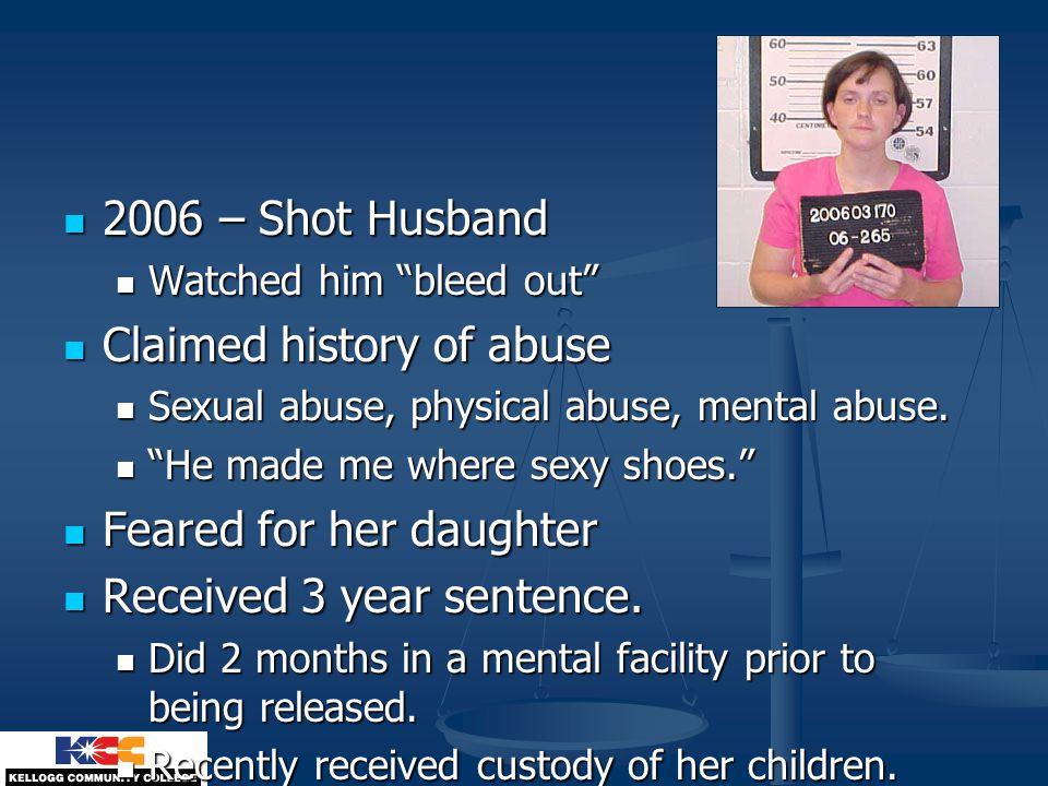 2006 – Shot Husband 2006 – Shot Husband Watched him bleed out Watched him bleed out Claimed history of abuse Claimed history of abuse Sexual abuse, physical abuse, mental abuse.