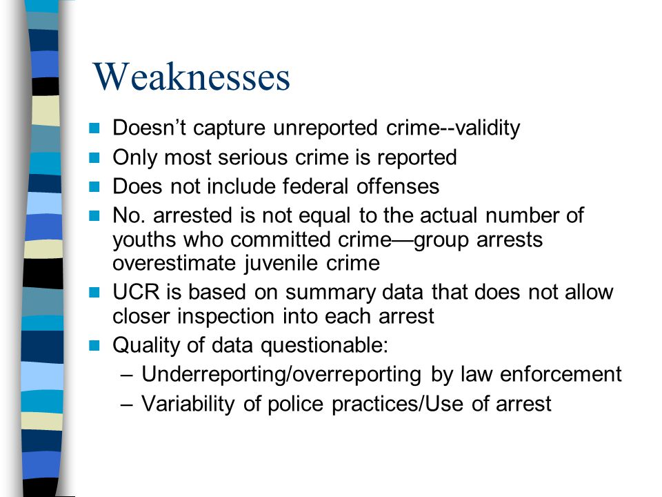 Weaknesses Doesn't capture unreported crime--validity Only most serious crime is reported Does not include federal offenses No. arrested is not equal
