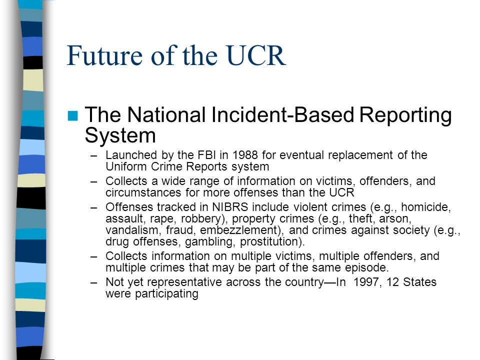 Future of the UCR The National Incident-Based Reporting System –Launched by the FBI in 1988 for eventual replacement of the Uniform Crime Reports syst