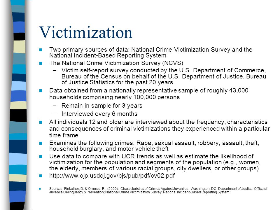 Victimization Two primary sources of data: National Crime Victimization Survey and the National Incident-Based Reporting System The National Crime Victimization Survey (NCVS) –Victim self-report survey conducted by the U.S.