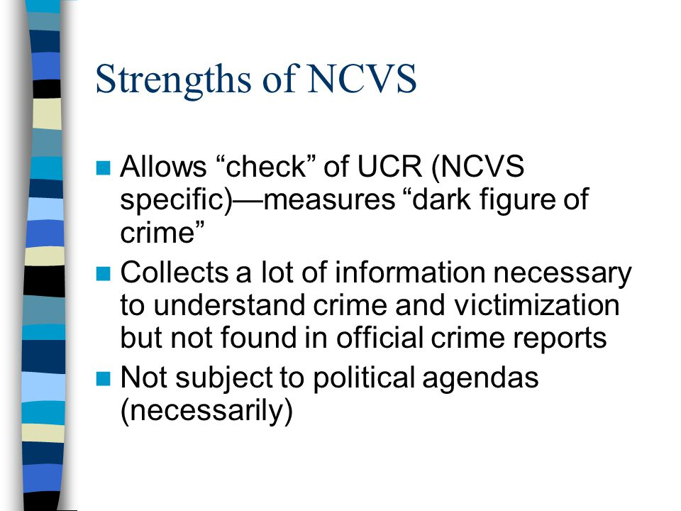 """Strengths of NCVS Allows """"check"""" of UCR (NCVS specific)—measures """"dark figure of crime"""" Collects a lot of information necessary to understand crime an"""