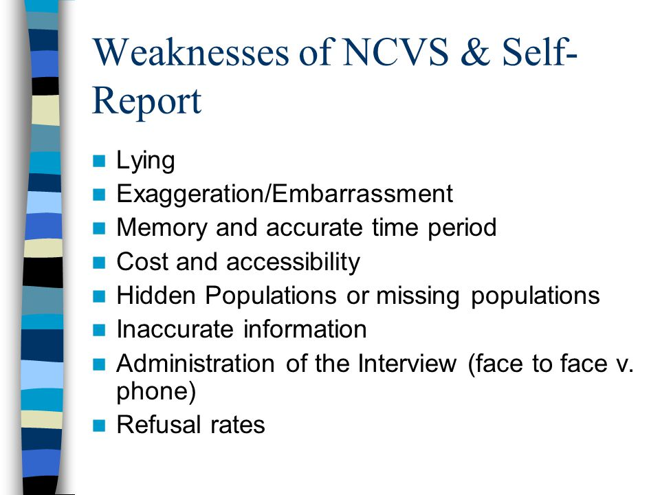 Weaknesses of NCVS & Self- Report Lying Exaggeration/Embarrassment Memory and accurate time period Cost and accessibility Hidden Populations or missing populations Inaccurate information Administration of the Interview (face to face v.