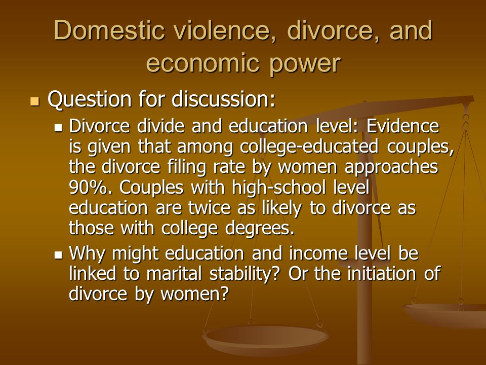 Domestic violence, divorce, and economic power Question for discussion: Question for discussion: Divorce divide and education level: Evidence is given