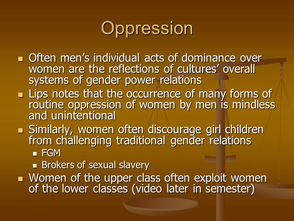Oppression Often men's individual acts of dominance over women are the reflections of cultures' overall systems of gender power relations Often men's