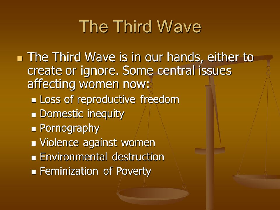 The Third Wave The Third Wave is in our hands, either to create or ignore. Some central issues affecting women now: The Third Wave is in our hands, ei