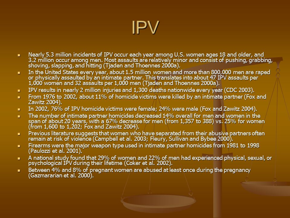 IPV Nearly 5.3 million incidents of IPV occur each year among U.S. women ages 18 and older, and 3.2 million occur among men. Most assaults are relativ