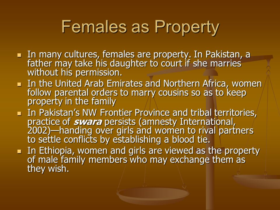 Females as Property In many cultures, females are property. In Pakistan, a father may take his daughter to court if she marries without his permission
