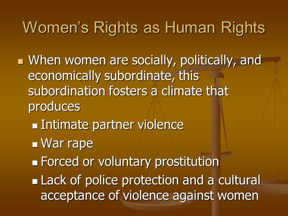 Women's Rights as Human Rights When women are socially, politically, and economically subordinate, this subordination fosters a climate that produces