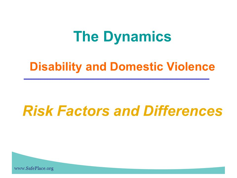 www.SafePlace.org The Dynamics Disability and Domestic Violence Risk Factors and Differences
