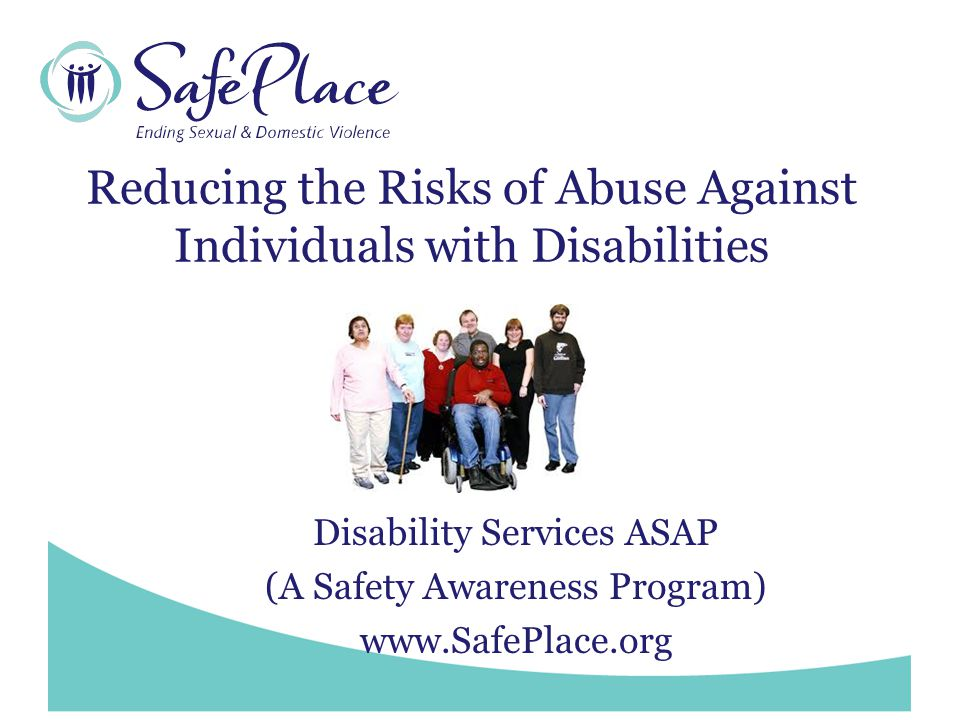 www.SafePlace.org Resources Texas Council on Family Violence www.tcfv.org See Allies to Survivors with Disabilities Texas Council on Family Violence Service Directory http://tcfv.org/pdf/service%20directory09.pdf Texas Association Against Sexual Assault www.taasa.org SafePlace – www.SafePlace.orgwww.SafePlace.org Disability Services Program (ASAP) www.SafePlace.org/disabilityservices