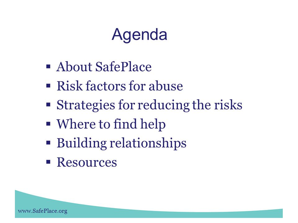 Agenda  About SafePlace  Risk factors for abuse  Strategies for reducing the risks  Where to find help  Building relationships  Resources