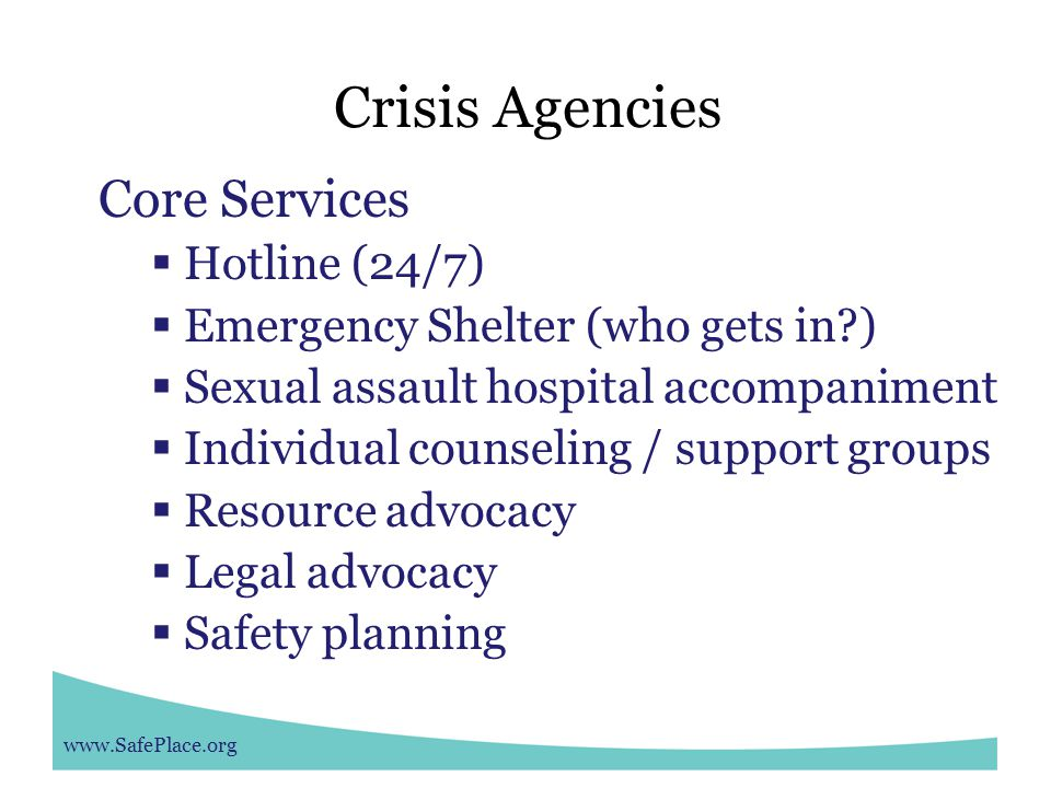 www.SafePlace.org Crisis Agencies Core Services  Hotline (24/7)  Emergency Shelter (who gets in )  Sexual assault hospital accompaniment  Individual counseling / support groups  Resource advocacy  Legal advocacy  Safety planning
