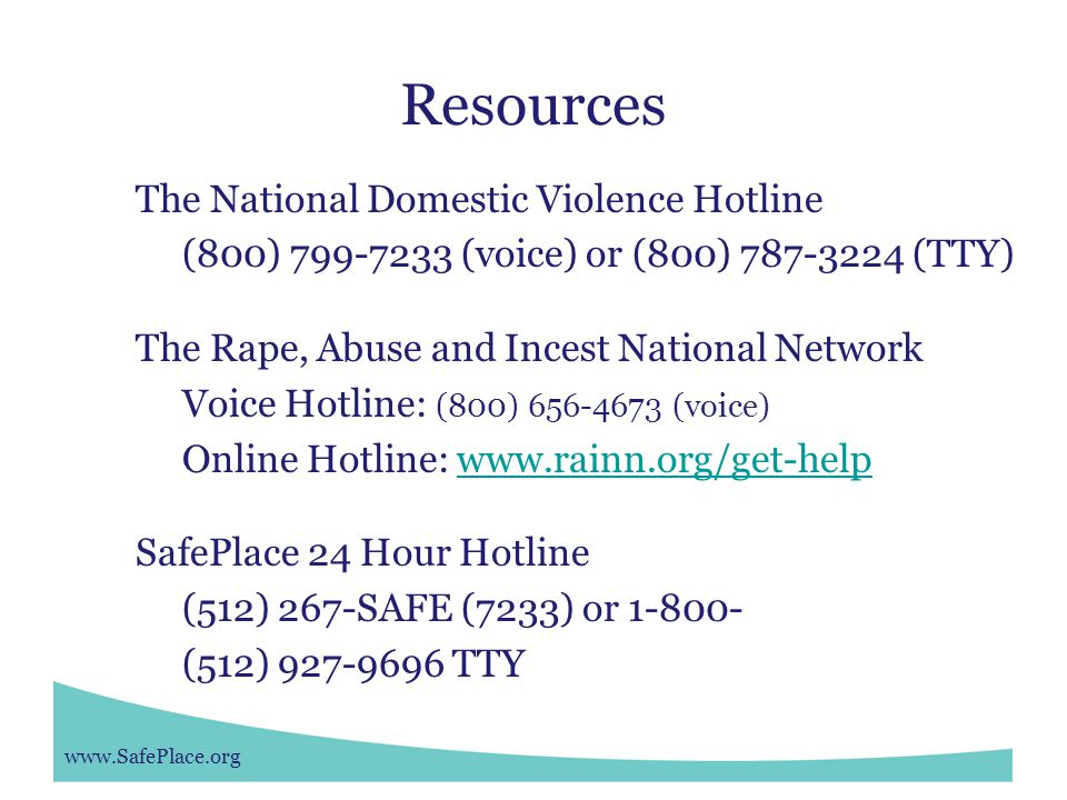 www.SafePlace.org Resources The National Domestic Violence Hotline (800) 799-7233 (voice) or (800) 787-3224 (TTY) The Rape, Abuse and Incest National Network Voice Hotline: (800) 656-4673 (voice) Online Hotline: www.rainn.org/get-helpwww.rainn.org/get-help SafePlace 24 Hour Hotline (512) 267-SAFE (7233) or 1-800- (512) 927-9696 TTY