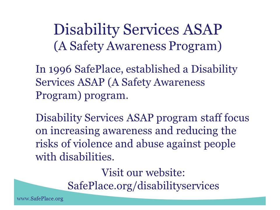 www.SafePlace.org Disability Services ASAP (A Safety Awareness Program) In 1996 SafePlace, established a Disability Services ASAP (A Safety Awareness Program) program.