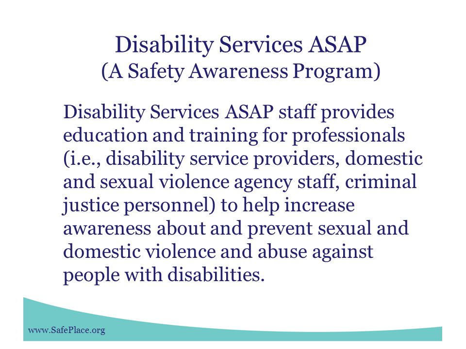 www.SafePlace.org Disability Services ASAP (A Safety Awareness Program) Disability Services ASAP staff provides education and training for professionals (i.e., disability service providers, domestic and sexual violence agency staff, criminal justice personnel) to help increase awareness about and prevent sexual and domestic violence and abuse against people with disabilities.