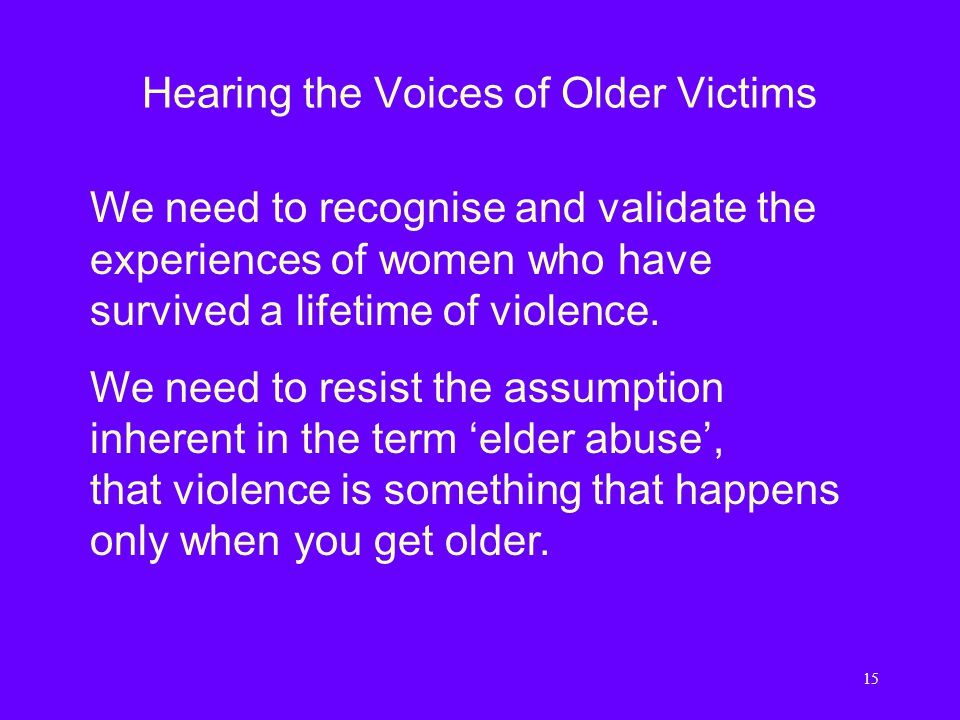 15 Hearing the Voices of Older Victims We need to recognise and validate the experiences of women who have survived a lifetime of violence.