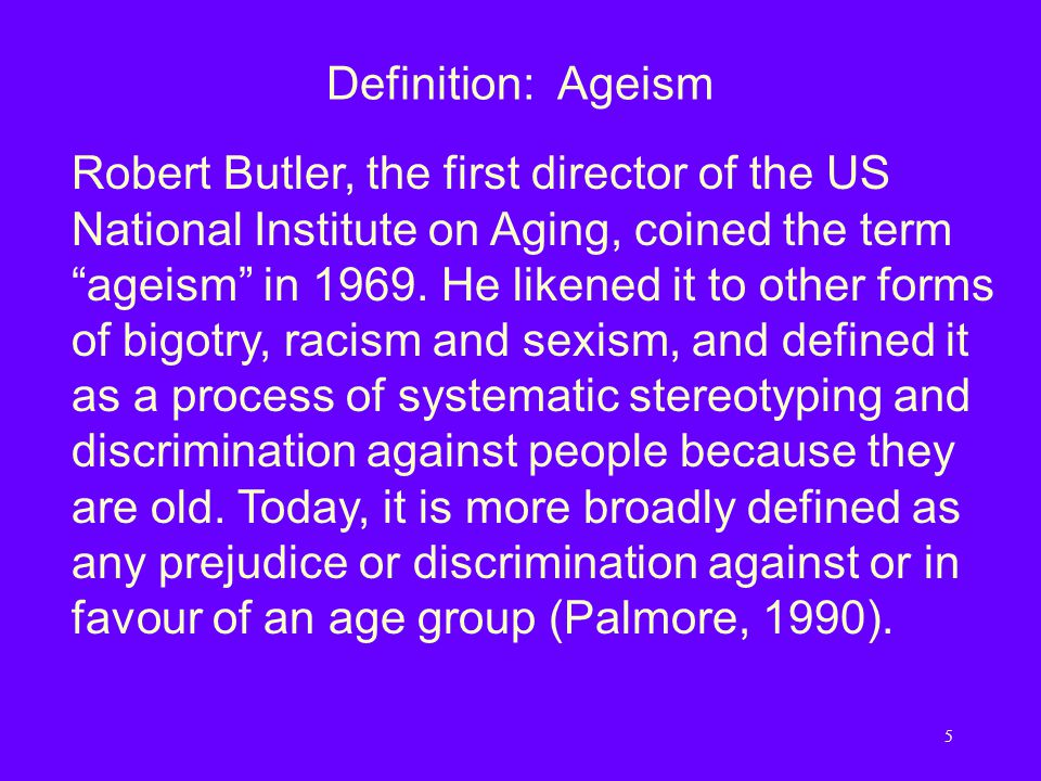 5 Definition: Ageism Robert Butler, the first director of the US National Institute on Aging, coined the term ageism in 1969.