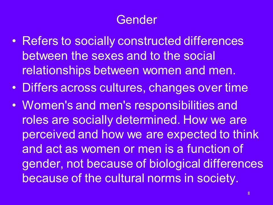 8 Gender Refers to socially constructed differences between the sexes and to the social relationships between women and men.