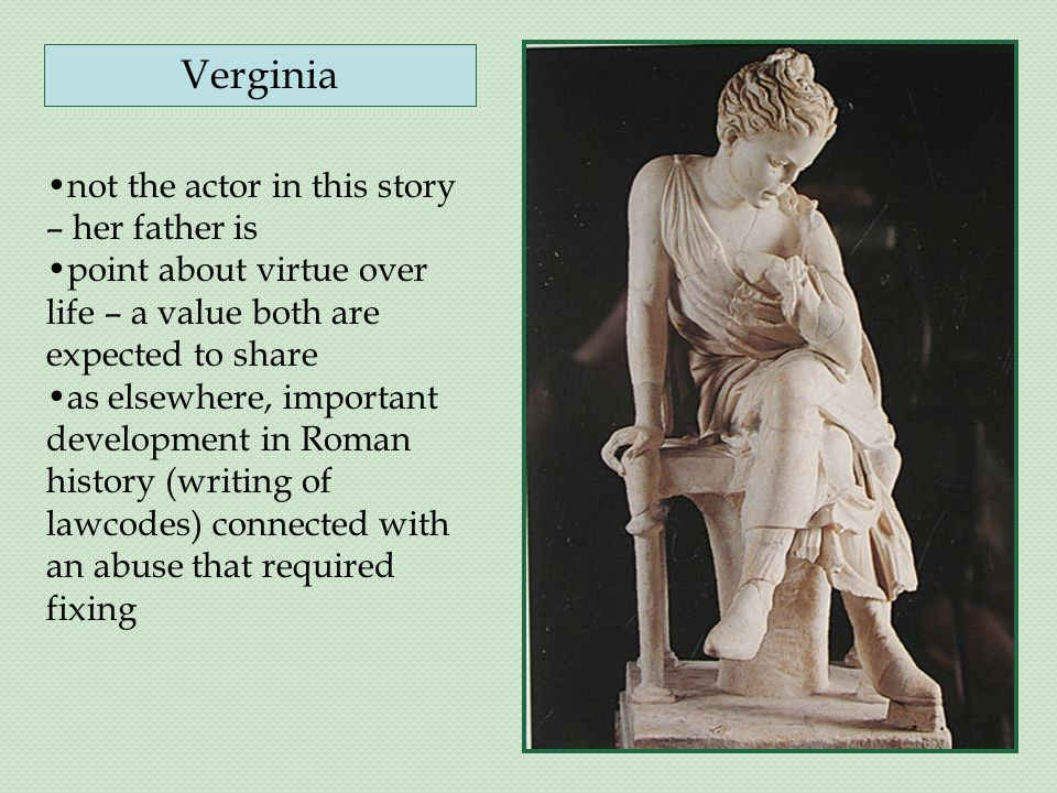 not the actor in this story – her father is point about virtue over life – a value both are expected to share as elsewhere, important development in Roman history (writing of lawcodes) connected with an abuse that required fixing Verginia