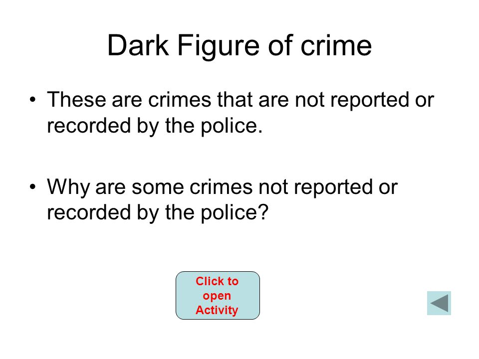 Dark Figure of crime These are crimes that are not reported or recorded by the police.