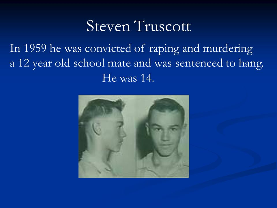 Steven Truscott In 1959 he was convicted of raping and murdering a 12 year old school mate and was sentenced to hang.