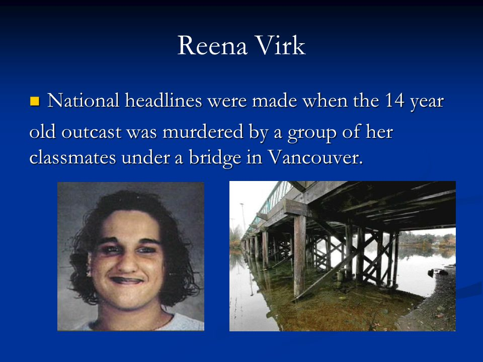 Reena Virk National headlines were made when the 14 year National headlines were made when the 14 year old outcast was murdered by a group of her classmates under a bridge in Vancouver.