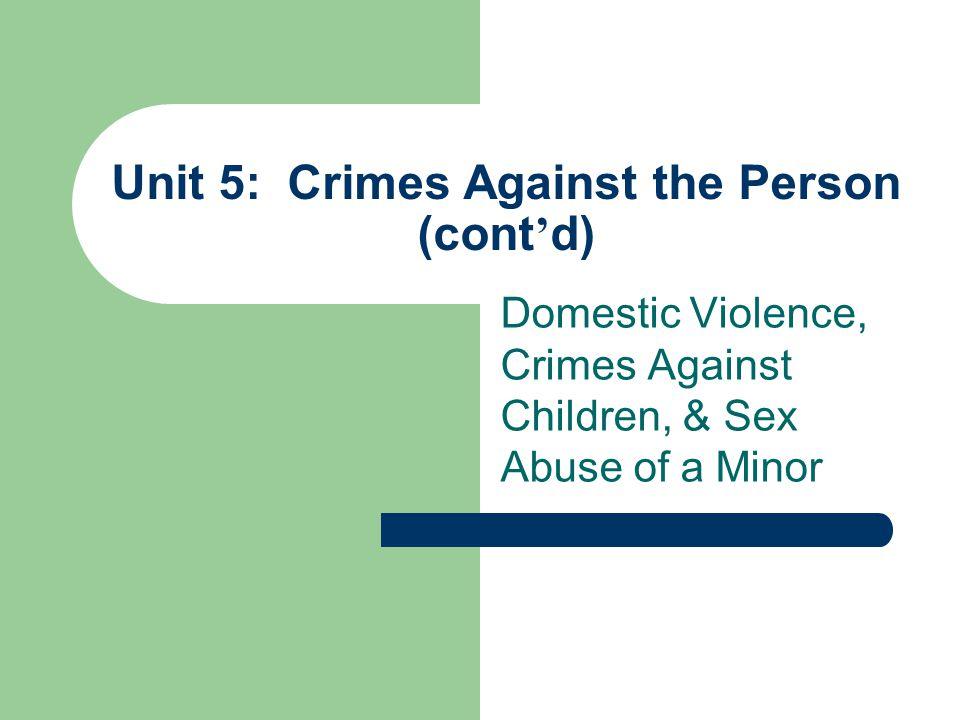 Unit 5: Crimes Against the Person (cont ' d) Domestic Violence, Crimes Against Children, & Sex Abuse of a Minor