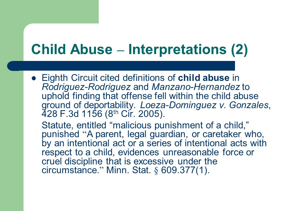 Child Abuse – Interpretations (2) Eighth Circuit cited definitions of child abuse in Rodriguez-Rodriguez and Manzano-Hernandez to uphold finding that offense fell within the child abuse ground of deportability.