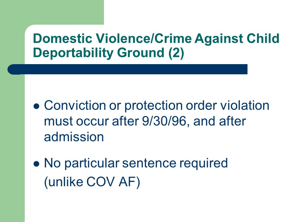 Domestic Violence/Crime Against Child Deportability Ground (2) Conviction or protection order violation must occur after 9/30/96, and after admission No particular sentence required (unlike COV AF)