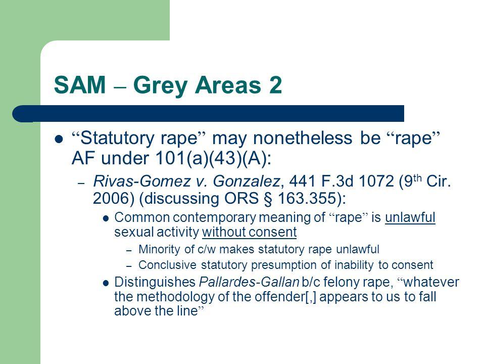 SAM – Grey Areas 2 Statutory rape may nonetheless be rape AF under 101(a)(43)(A): – Rivas-Gomez v.
