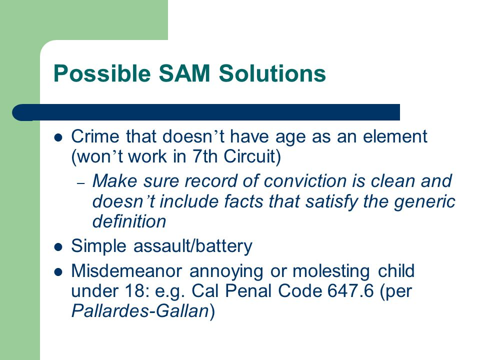 Possible SAM Solutions Crime that doesn ' t have age as an element (won ' t work in 7th Circuit) – Make sure record of conviction is clean and doesn ' t include facts that satisfy the generic definition Simple assault/battery Misdemeanor annoying or molesting child under 18: e.g.