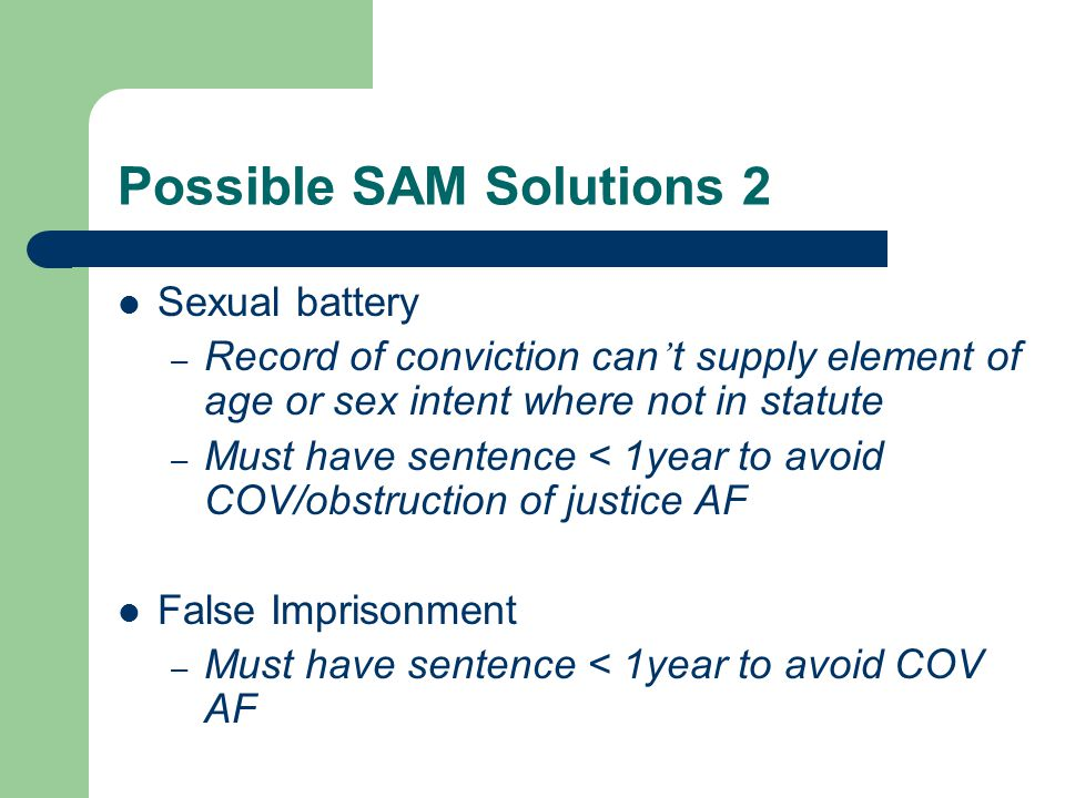 Possible SAM Solutions 2 Sexual battery – Record of conviction can ' t supply element of age or sex intent where not in statute – Must have sentence < 1year to avoid COV/obstruction of justice AF False Imprisonment – Must have sentence < 1year to avoid COV AF